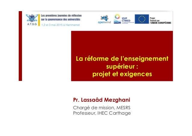 Pr. Lassaâd Mezghani La réforme de l'enseignement supérieur : projet et exigences Chargé de mission, MESRS Professeur, IHE...