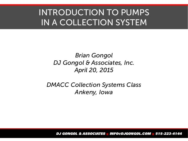 INTRODUCTION TO PUMPS IN A COLLECTION SYSTEM Brian Gongol DJ Gongol & Associates, Inc. April 20, 2015 DMACC Collection Sys...