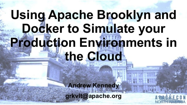 Using  Apache  Brooklyn  and   Docker  to  Simulate  your   Production  Environments  in   the  Cloud Andrew  Kennedy grkv...
