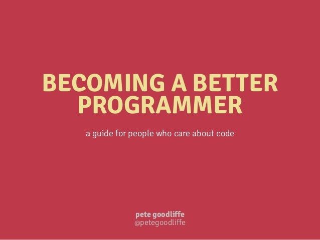 BECOMING A BETTER PROGRAMMER a guide for people who care about code pete goodliffe @petegoodliffe