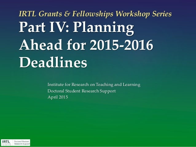 IRTL Grants & Fellowships Workshop Series Part IV: Planning Ahead for 2015-2016 Deadlines Institute for Research on Teachi...