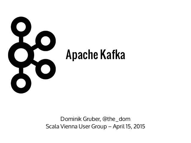 Dominik Gruber, @the_dom Scala Vienna User Group – April 15, 2015 Apache Kafka