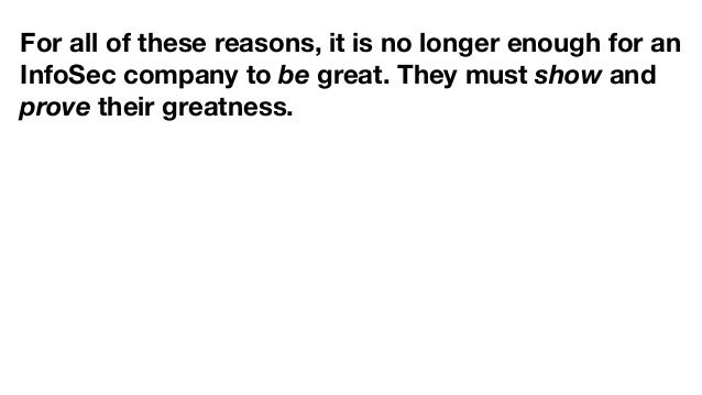 For all of these reasons, it is no longer enough for an InfoSec company to be great. They must show and prove their greatn...