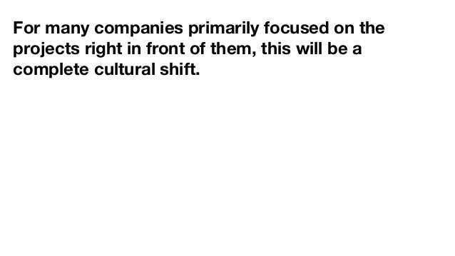 For many companies primarily focused on the projects right in front of them, this will be a complete cultural shift.