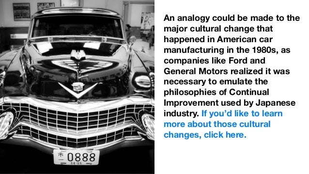 An analogy could be made to the major cultural change that happened in American car manufacturing in the 1980s, as compani...