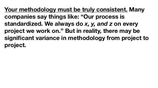 """Your methodology must be truly consistent. Many companies say things like: """"Our process is standardized. We always do x, y..."""