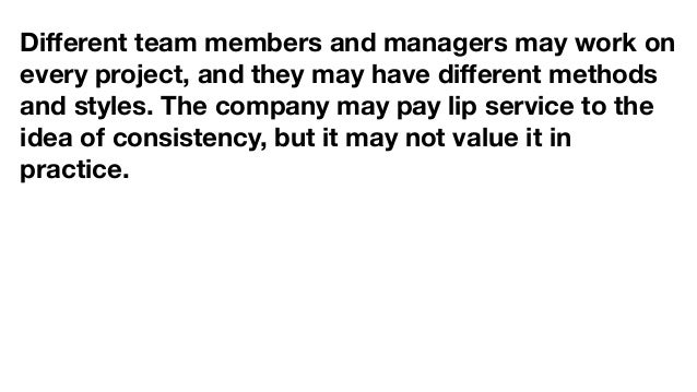 Different team members and managers may work on every project, and they may have different methods and styles. The company m...