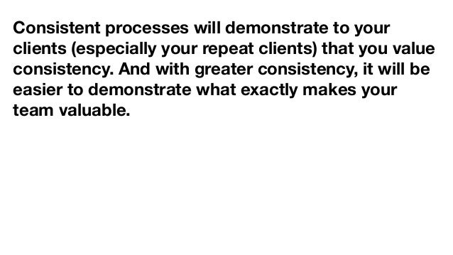 Consistent processes will demonstrate to your clients (especially your repeat clients) that you value consistency. And wit...