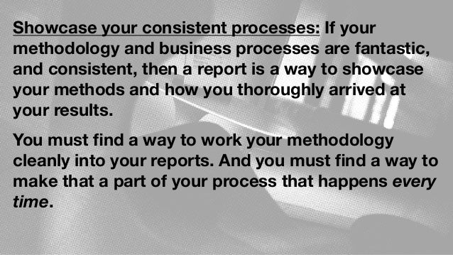 Showcase your consistent processes: If your methodology and business processes are fantastic, and consistent, then a repor...