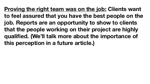 Proving the right team was on the job: Clients want to feel assured that you have the best people on the job. Reports are ...