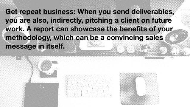Get repeat business: When you send deliverables, you are also, indirectly, pitching a client on future work. A report can ...