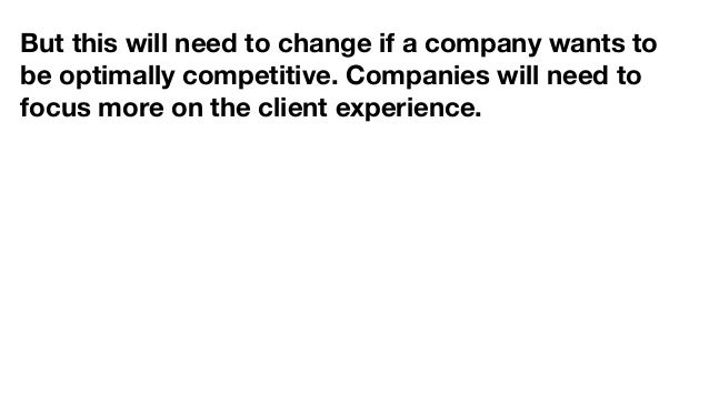 But this will need to change if a company wants to be optimally competitive. Companies will need to focus more on the clie...