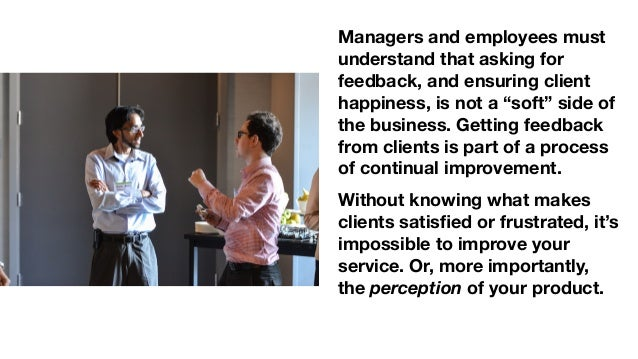 """Managers and employees must understand that asking for feedback, and ensuring client happiness, is not a """"soft"""" side of th..."""