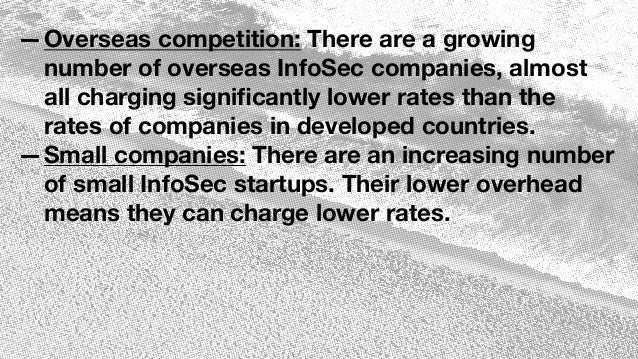 —Overseas competition: There are a growing number of overseas InfoSec companies, almost all charging significantly lower ra...