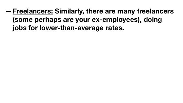 —Freelancers: Similarly, there are many freelancers (some perhaps are your ex-employees), doing jobs for lower-than-averag...
