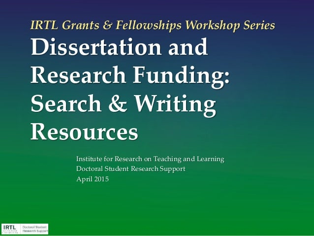 IRTL Grants & Fellowships Workshop Series Dissertation and Research Funding: Search & Writing Resources Institute for Rese...
