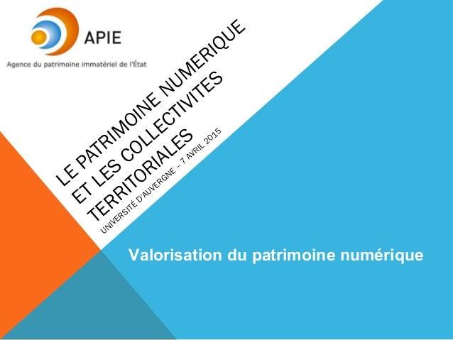 LE PATRIM OINE NUM ERIQUE ET LES COLLECTIVITES TERRITORIALES UNIVERSITÉ D'AUVERGNE – 7 AVRIL 2015 Valorisation du patrimoi...