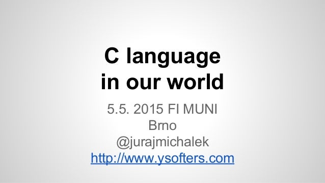 C language in our world 5.5. 2015 FI MUNI Brno @jurajmichalek http://www.ysofters.com
