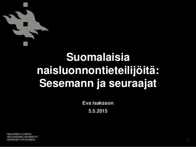 Suomalaisia naisluonnontieteilijöitä: Sesemann ja seuraajat Eva Isaksson 5.5.2015 1
