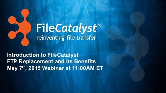 Introduction to FileCatalyst FTP Replacement and its Benefits May 7th , 2015 Webinar at 11:00AM ET