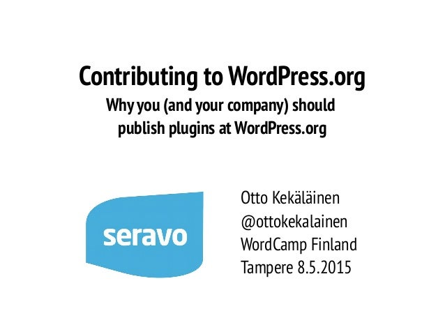 Contributing to WordPress.org Why you (and your company) should publish plugins at WordPress.org Otto Kekäläinen @ottokeka...