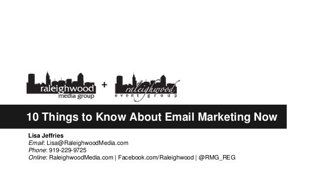 10 Things to Know About Email Marketing Now Lisa Jeffries Email: Lisa@RaleighwoodMedia.com Phone: 919-229-9725 Online: Ral...