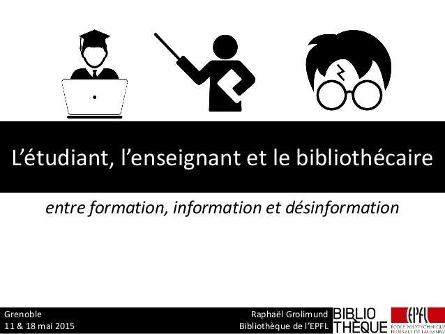 L'étudiant, l'enseignant et le bibliothécaire entre formation, information et désinformation Grenoble Raphaël Grolimund 11...