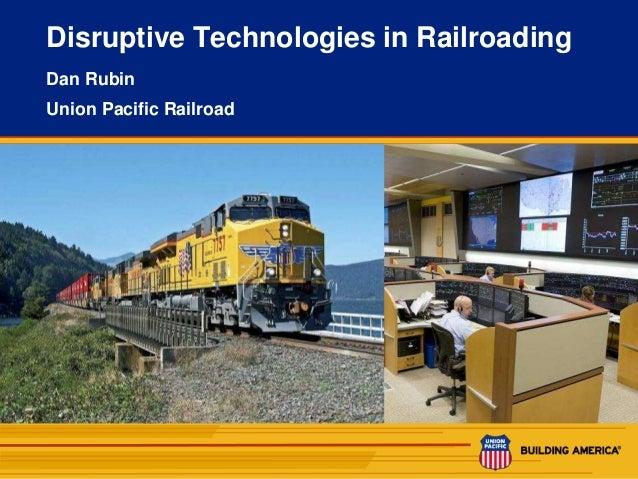 1 Disruptive Technologies in Railroading Dan Rubin Union Pacific Railroad