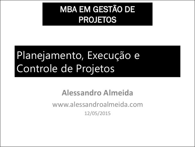 Planejamento, Execução e Controle de Projetos Alessandro Almeida www.alessandroalmeida.com 12/05/2015 MBA EM GESTÃO DE PRO...