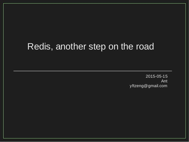 Redis, another step on the road 2015-05-15 Ant yftzeng@gmail.com
