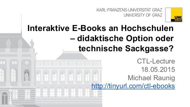 Interaktive E-Books an Hochschulen – didaktische Option oder technische Sackgasse? CTL-Lecture 18.05.2015 Michael Raunig h...