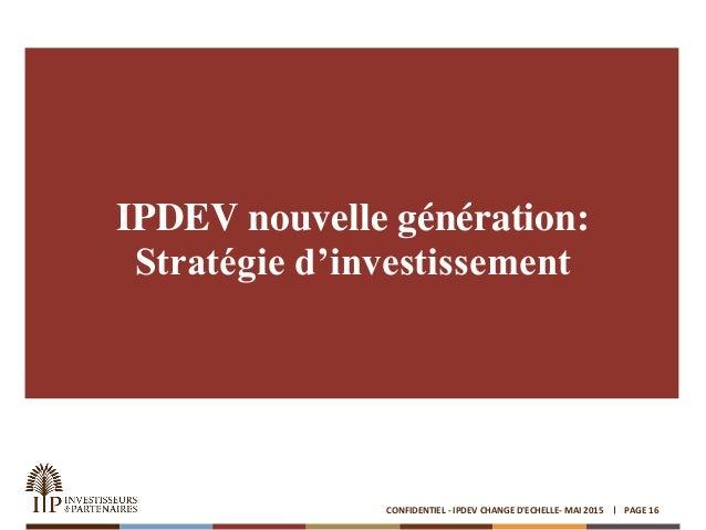 IPDEV nouvelle génération: Stratégie d'investissement PAGE 16CONFIDENTIEL - IPDEV CHANGE D'ECHELLE- MAI 2015