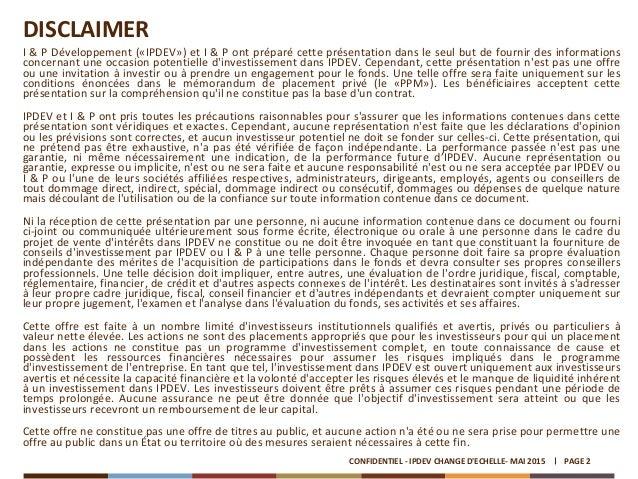 DISCLAIMER I & P Développement («IPDEV») et I & P ont préparé cette présentation dans le seul but de fournir des informati...