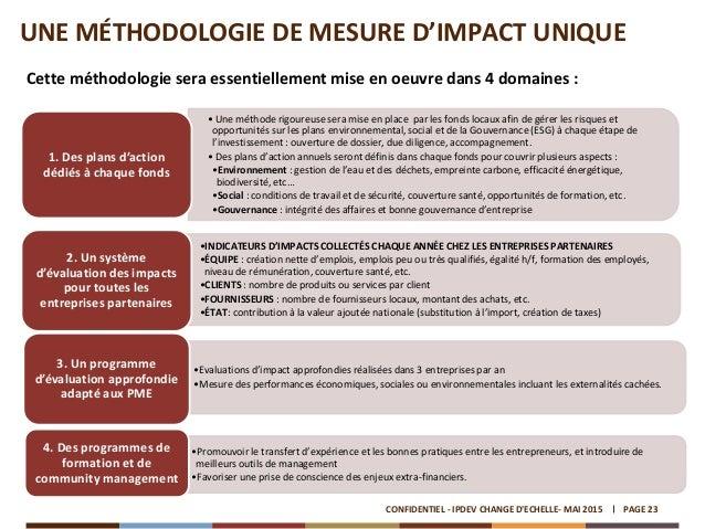 UNE MÉTHODOLOGIE DE MESURE D'IMPACT UNIQUE PAGE 23CONFIDENTIEL - IPDEV CHANGE D'ECHELLE- MAI 2015 Cette méthodologie sera ...