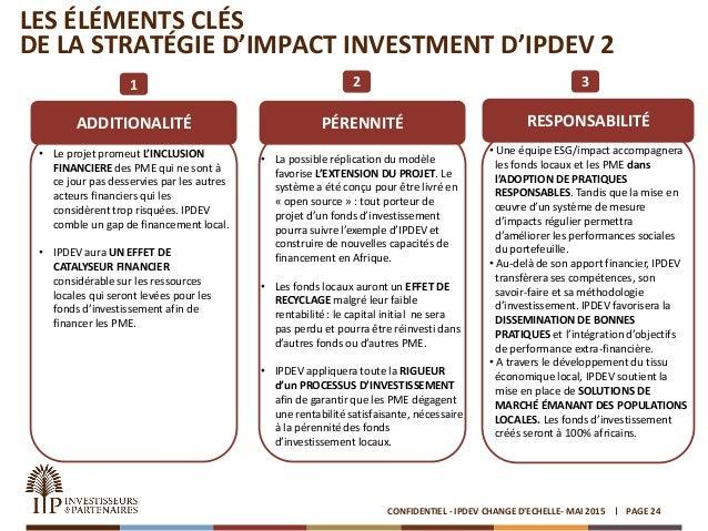 LES ÉLÉMENTS CLÉS DE LA STRATÉGIE D'IMPACT INVESTMENT D'IPDEV 2 PAGE 24CONFIDENTIEL - IPDEV CHANGE D'ECHELLE- MAI 2015 ADD...