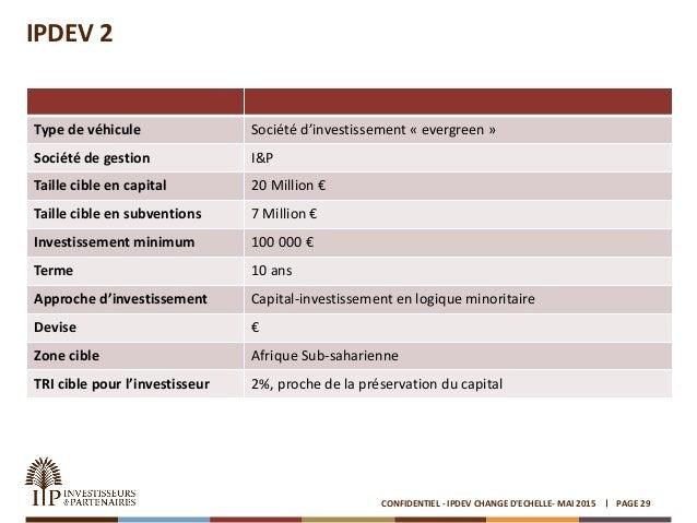 IPDEV 2 PAGE 29CONFIDENTIEL - IPDEV CHANGE D'ECHELLE- MAI 2015 Type de véhicule Société d'investissement « evergreen » Soc...