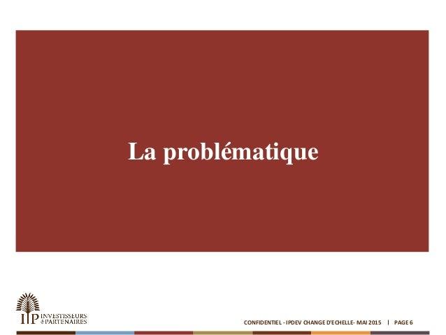 La problématique PAGE 6CONFIDENTIEL - IPDEV CHANGE D'ECHELLE- MAI 2015