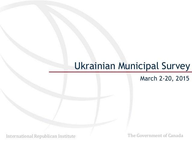 International Republican Institute The Government of Canada Ukrainian Municipal Survey March 2-20, 2015