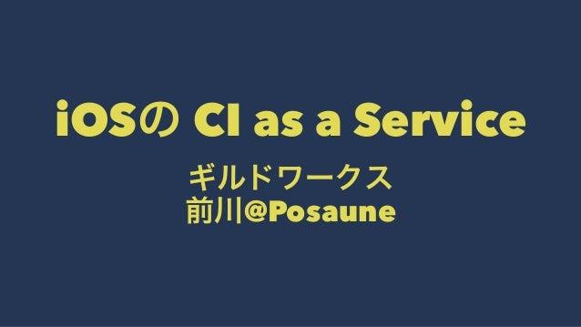iOSの CI as a Service ギルドワークス 前川@Posaune