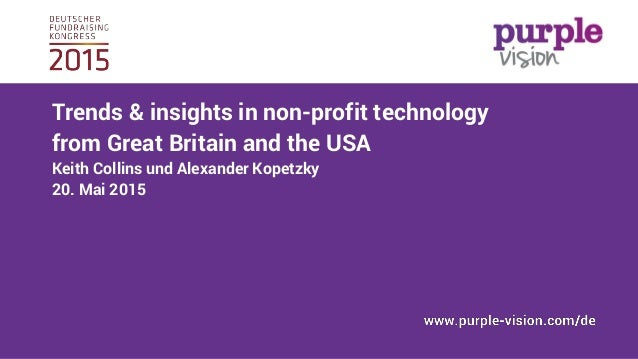 Trends & insights in non-profit technology from Great Britain and the USA Keith Collins und Alexander Kopetzky 20. Mai 2015