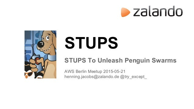 STUPS STUPS To Unleash Penguin Swarms AWS Berlin Meetup 2015-05-21 henning.jacobs@zalando.de @try_except_