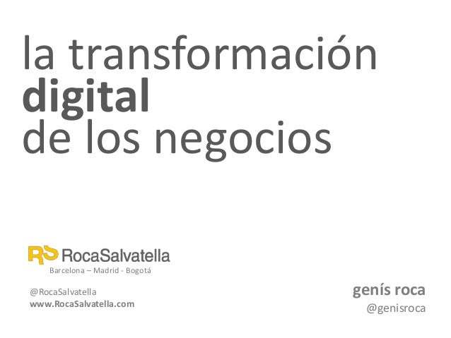 la transformación digital de los negocios genís roca @genisroca Barcelona – Madrid - Bogotá @RocaSalvatella www.RocaSalvat...