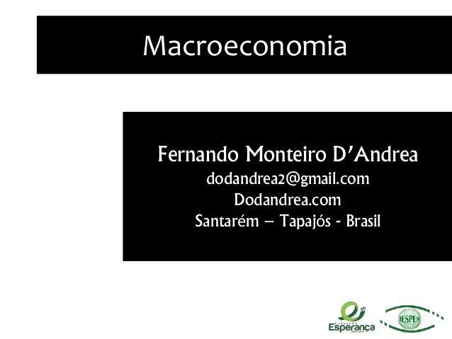 Macroeconomia Fernando Monteiro D'Andrea dodandrea2@gmail.com Dodandrea.com Santarém – Tapajós - Brasil
