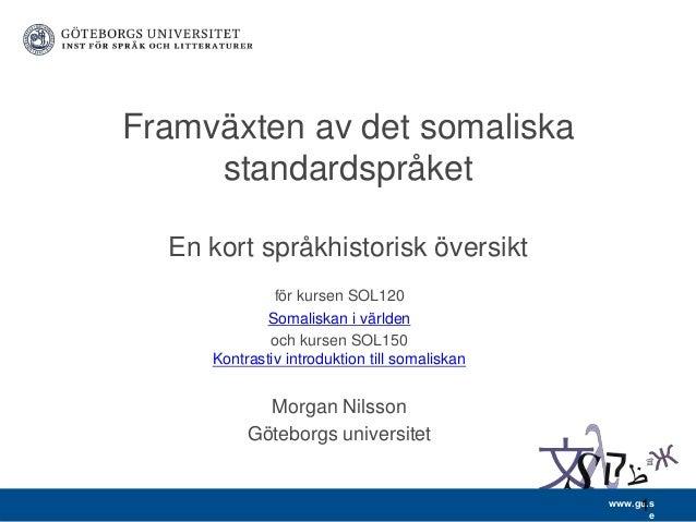 www.gu.s e Framväxten av det somaliska standardspråket En kort språkhistorisk översikt för kursen SOL120 Somaliskan i värl...