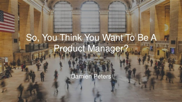 So, You Think You Want To Be A Product Manager? Damien Peters