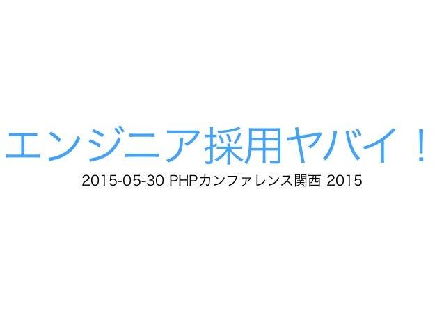 エンジニア採用ヤバイ! 2015-05-30 PHPカンファレンス関西 2015