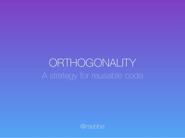 ORTHOGONALITY A strategy for reusable code @rsebbe