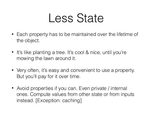 Less State • Each property has to be maintained over the lifetime of the object. • It's like planting a tree. It's cool & ...