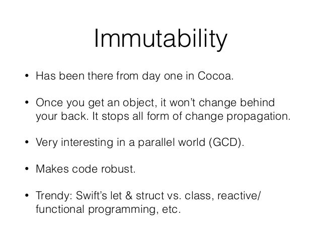 Immutability • Has been there from day one in Cocoa. • Once you get an object, it won't change behind your back. It stops ...