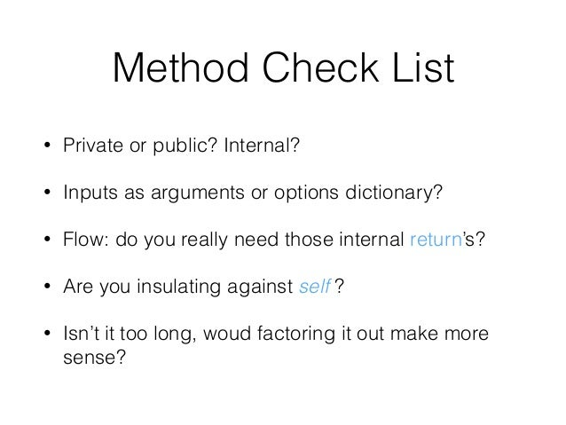 Method Check List • Private or public? Internal? • Inputs as arguments or options dictionary? • Flow: do you really need t...